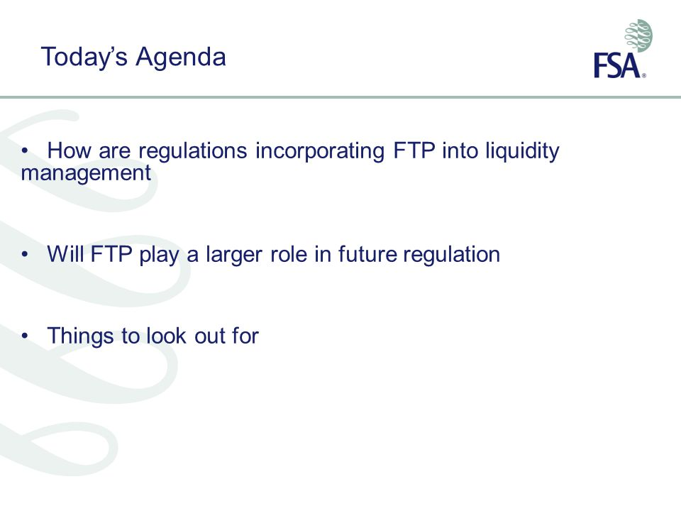 Today's Agenda How are regulations incorporating FTP into liquidity management. Will FTP play a larger role in future regulation.