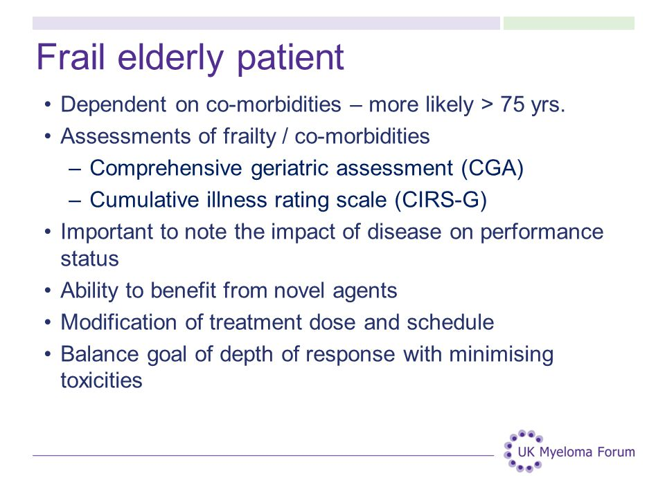 Frail elderly patient Dependent on co-morbidities – more likely > 75 yrs. Assessments of frailty / co-morbidities.