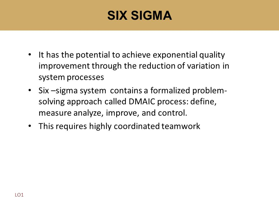 SIX SIGMA It has the potential to achieve exponential quality improvement through the reduction of variation in system processes.