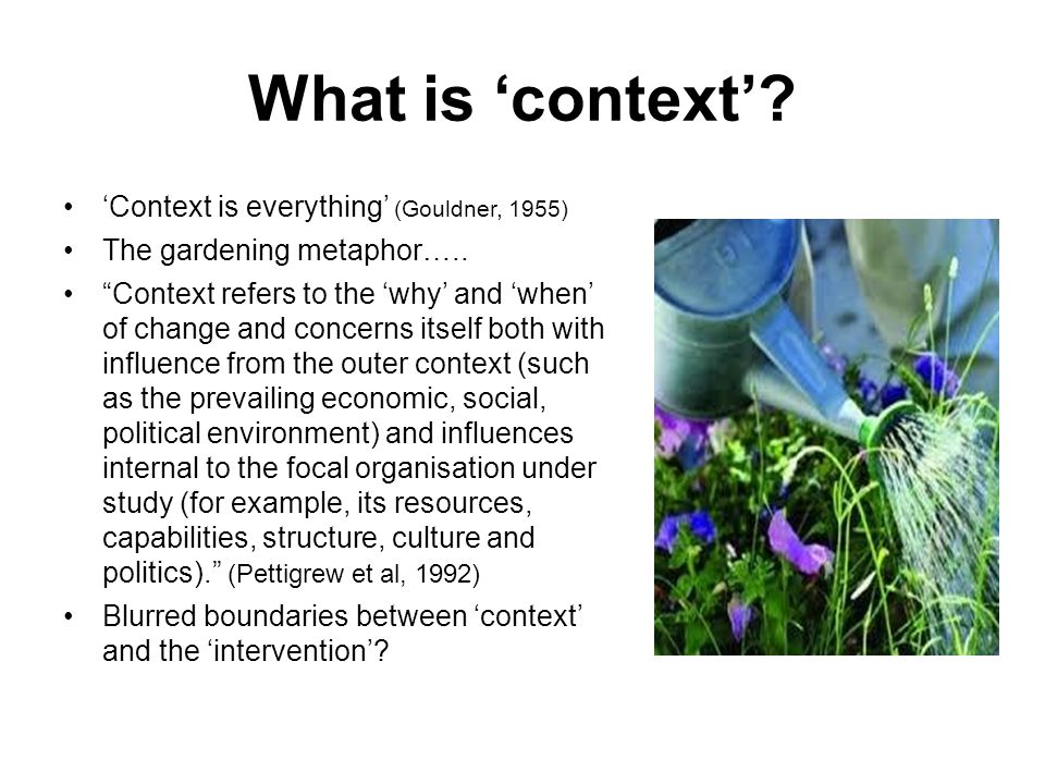What is 'context' 'Context is everything' (Gouldner, 1955)