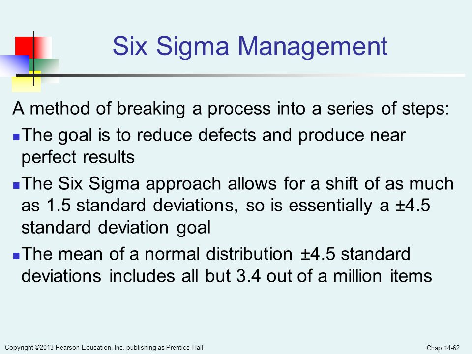 Six Sigma Management A method of breaking a process into a series of steps: The goal is to reduce defects and produce near perfect results.