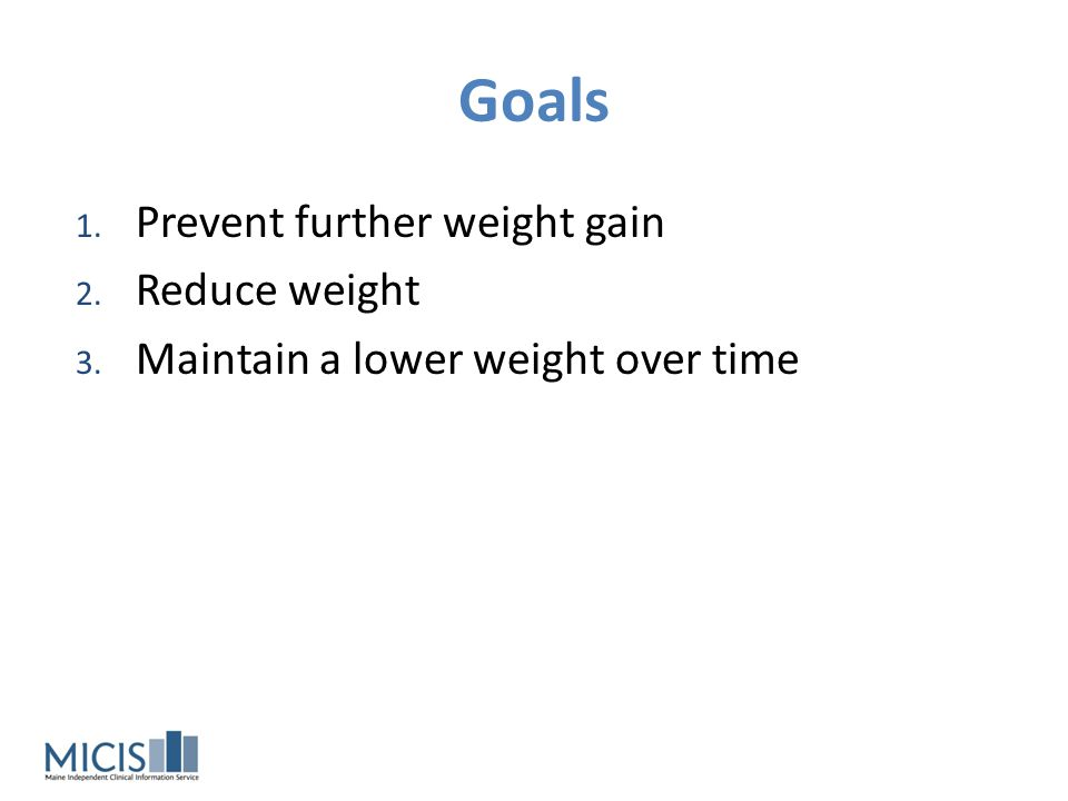 Goals Prevent further weight gain Reduce weight