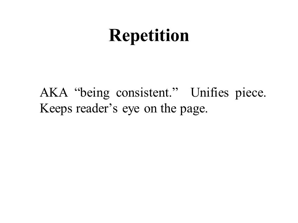 Repetition AKA being consistent. Unifies piece. Keeps reader's eye on the page.