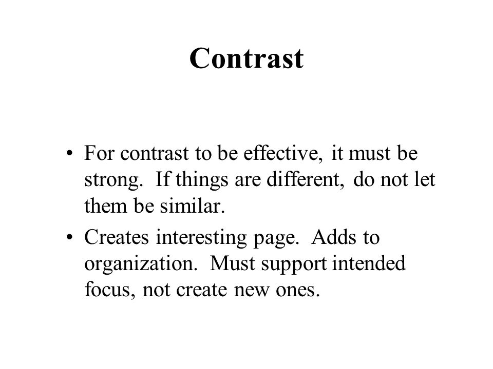 Contrast For contrast to be effective, it must be strong. If things are different, do not let them be similar.
