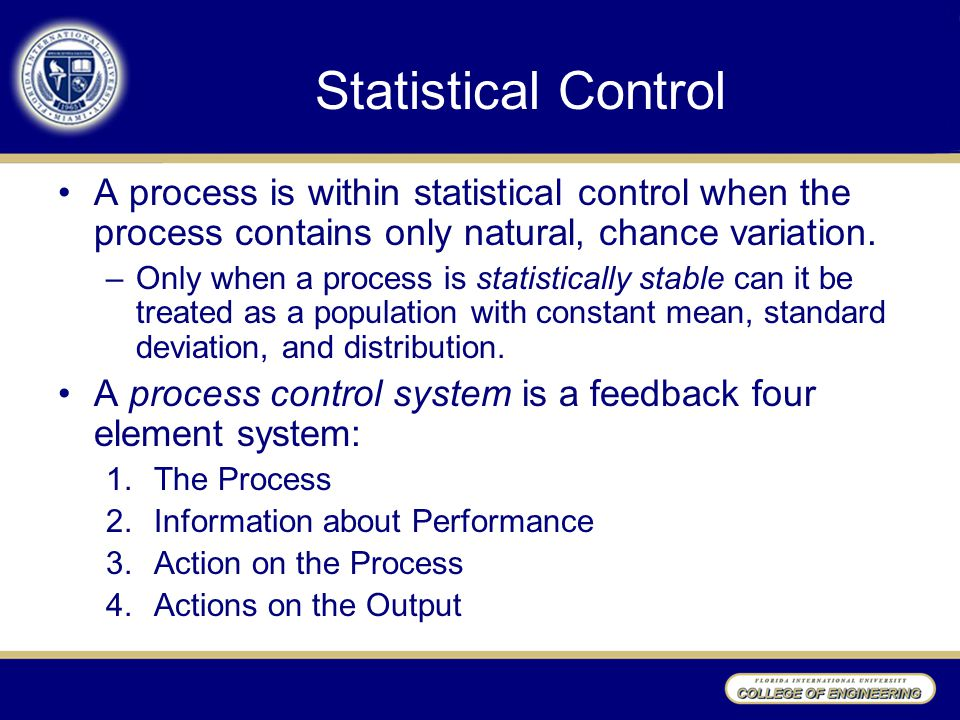 Statistical Control A process is within statistical control when the process contains only natural, chance variation.