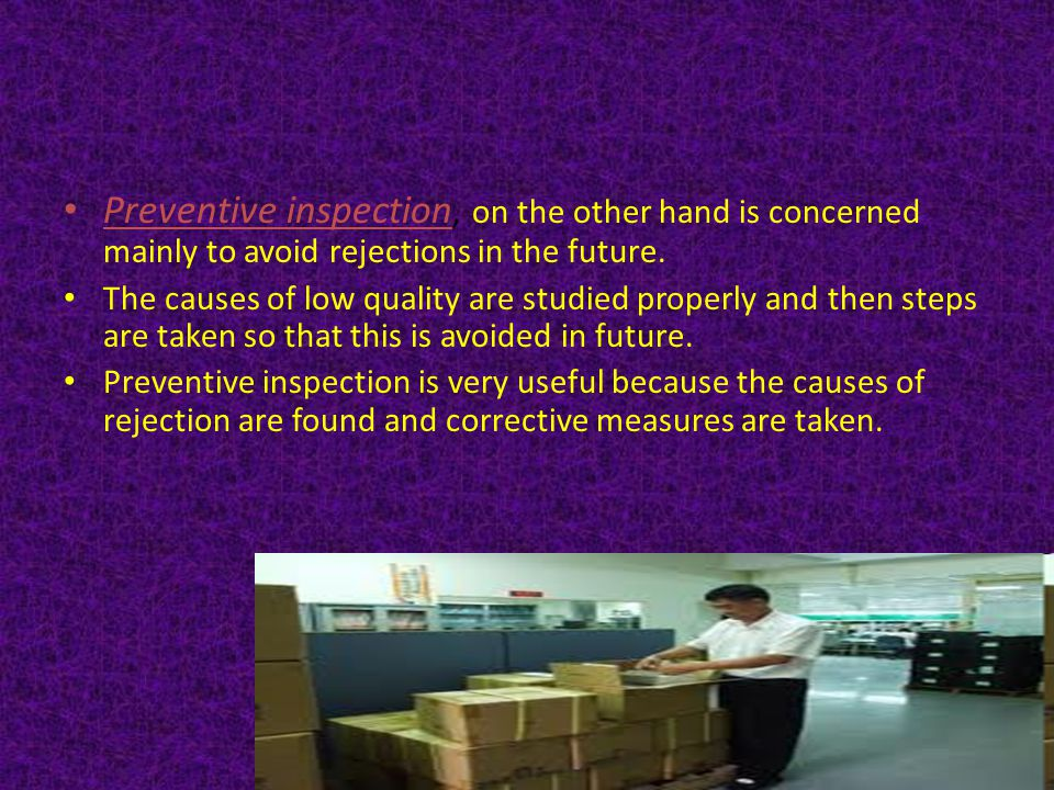 Preventive inspection, on the other hand is concerned mainly to avoid rejections in the future.