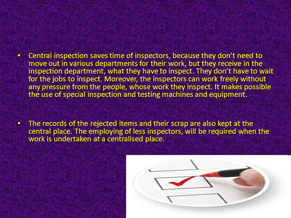 Central inspection saves time of inspectors, because they don't need to move out in various departments for their work, but they receive in the inspection department, what they have to inspect. They don't have to wait for the jobs to inspect. Moreover, the inspectors can work freely without any pressure from the people, whose work they inspect. It makes possible the use of special inspection and testing machines and equipment.