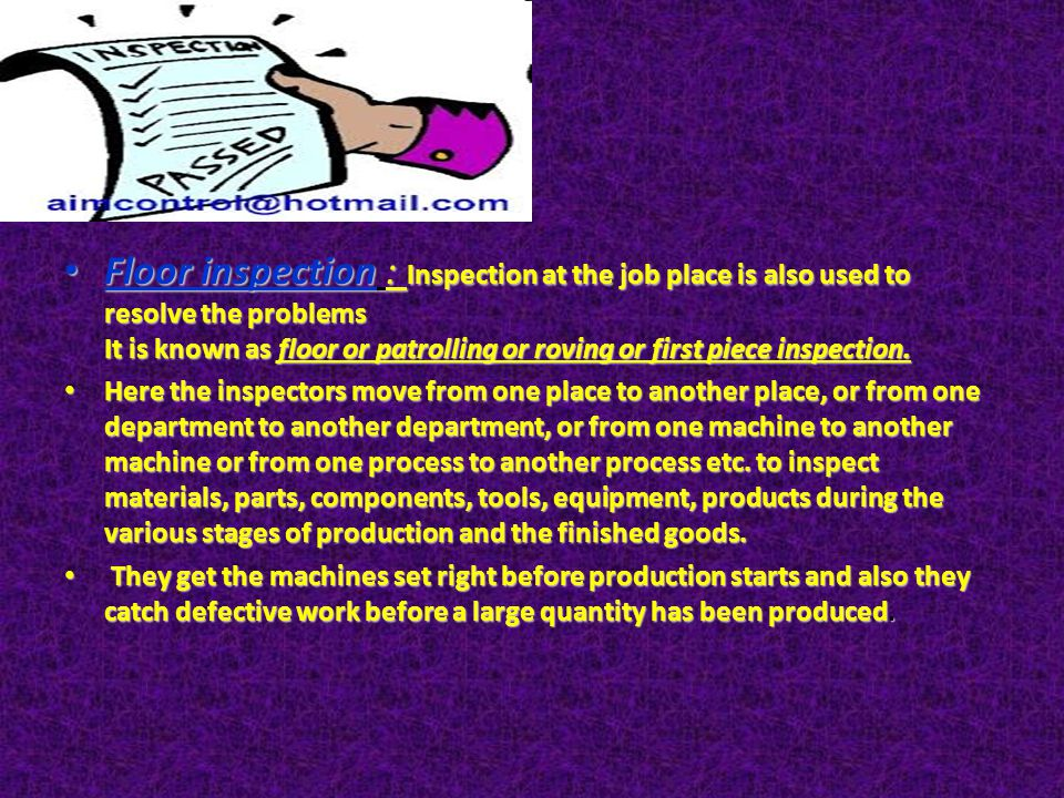 Floor inspection : Inspection at the job place is also used to resolve the problems It is known as floor or patrolling or roving or first piece inspection.