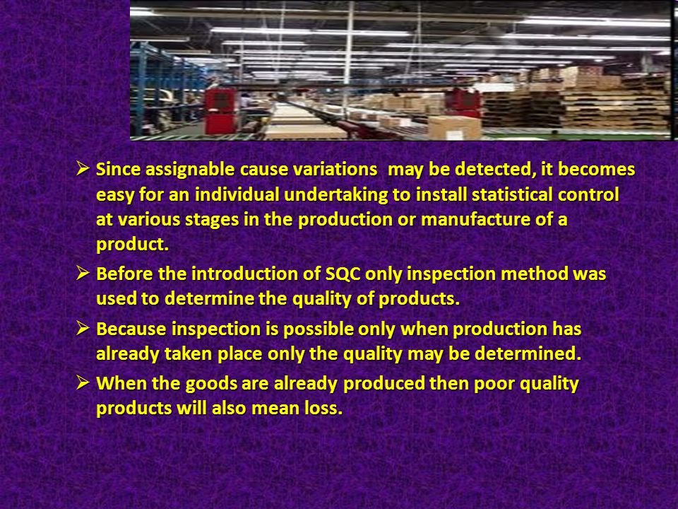 Since assignable cause variations may be detected, it becomes easy for an individual undertaking to install statistical control at various stages in the production or manufacture of a product.