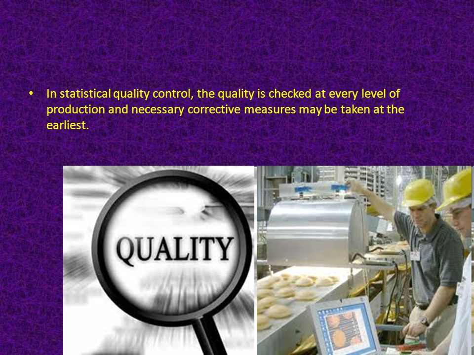 In statistical quality control, the quality is checked at every level of production and necessary corrective measures may be taken at the earliest.