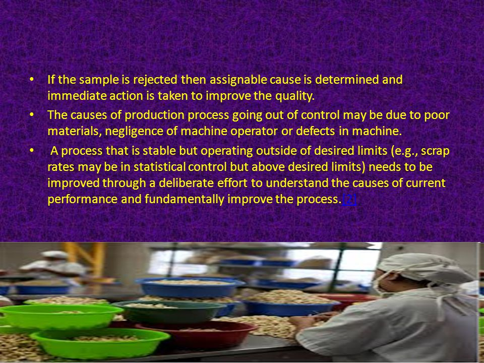 If the sample is rejected then assignable cause is determined and immediate action is taken to improve the quality.