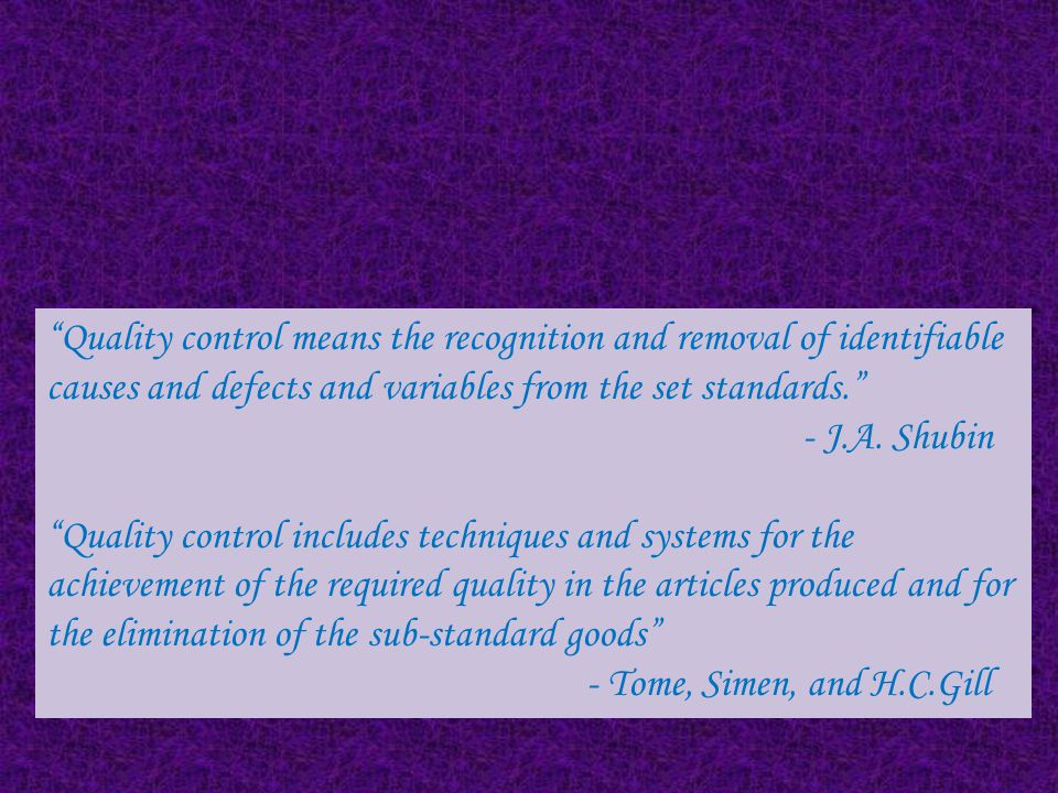 Quality control means the recognition and removal of identifiable causes and defects and variables from the set standards.