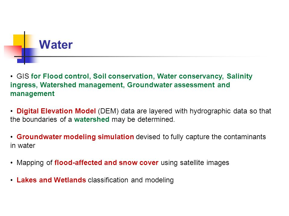 Water GIS for Flood control, Soil conservation, Water conservancy, Salinity ingress, Watershed management, Groundwater assessment and management.