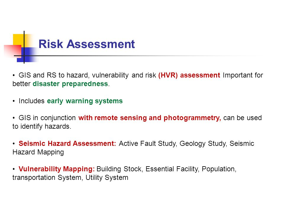 Risk Assessment GIS and RS to hazard, vulnerability and risk (HVR) assessment Important for better disaster preparedness.