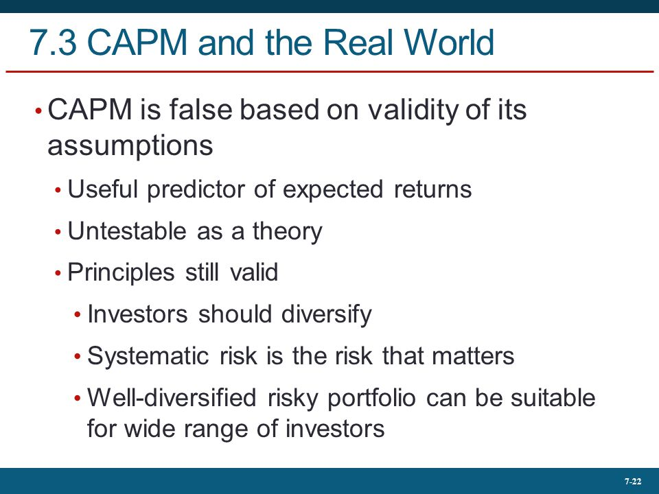 7.3 CAPM and the Real World CAPM is false based on validity of its assumptions. Useful predictor of expected returns.
