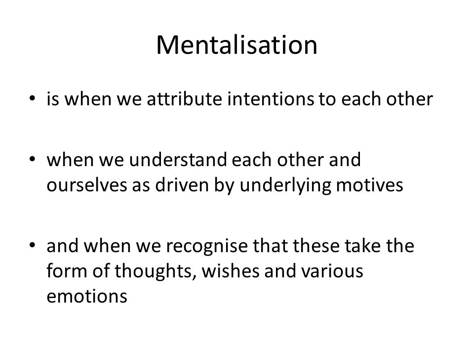 Mentalisation is when we attribute intentions to each other