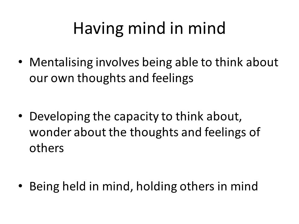 Having mind in mind Mentalising involves being able to think about our own thoughts and feelings.