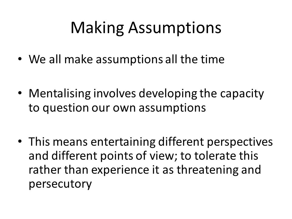 Making Assumptions We all make assumptions all the time