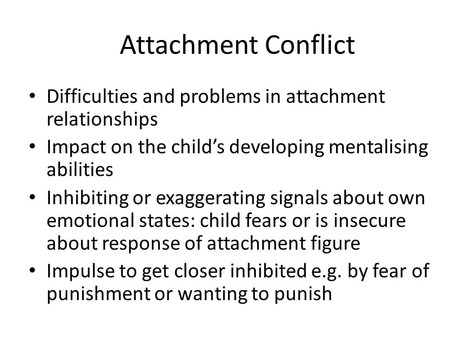 Attachment Conflict Difficulties and problems in attachment relationships. Impact on the child's developing mentalising abilities.