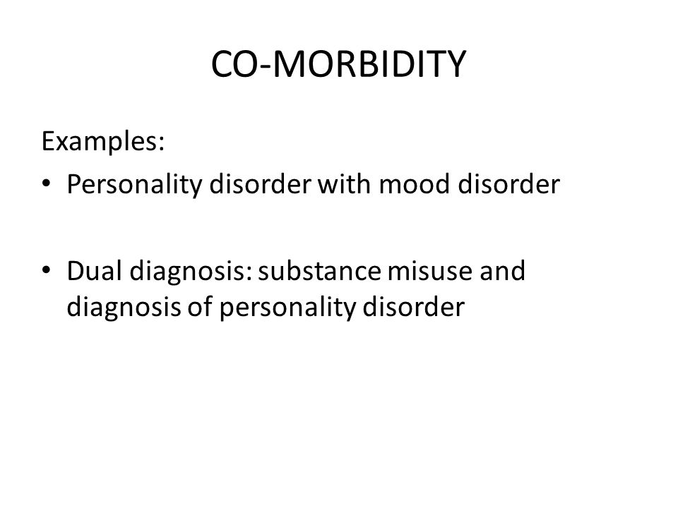 CO-MORBIDITY Examples: Personality disorder with mood disorder