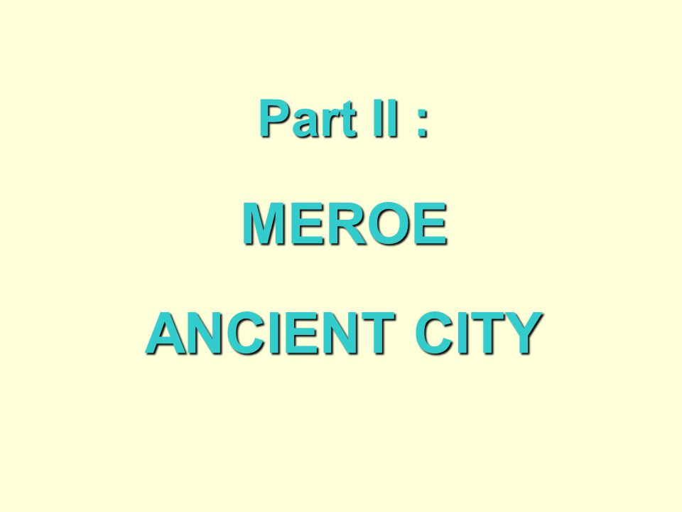 Part II : MEROE ANCIENT CITY