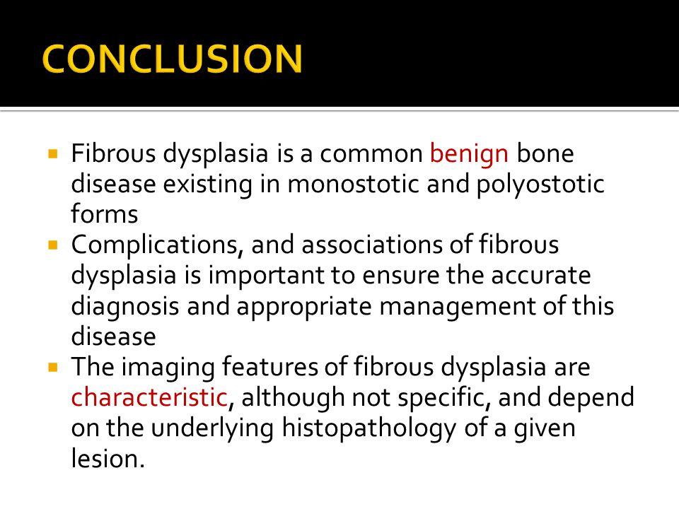 CONCLUSION Fibrous dysplasia is a common benign bone disease existing in monostotic and polyostotic forms.