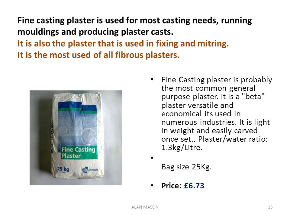 Fine casting plaster is used for most casting needs, running mouldings and producing plaster casts. It is also the plaster that is used in fixing and mitring. It is the most used of all fibrous plasters.