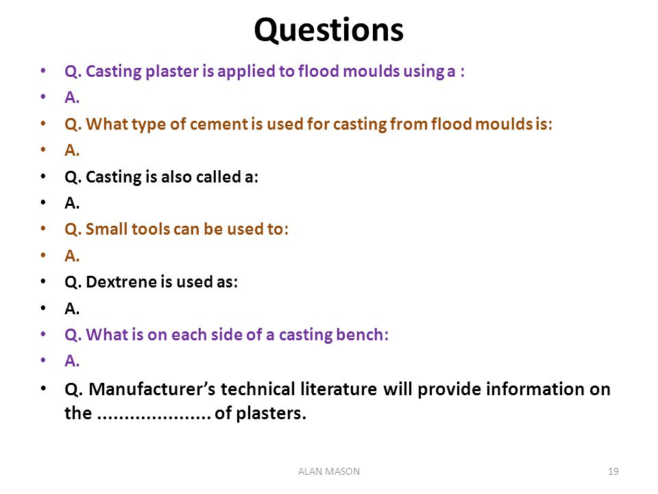 Questions Q. Casting plaster is applied to flood moulds using a : A. Q. What type of cement is used for casting from flood moulds is: