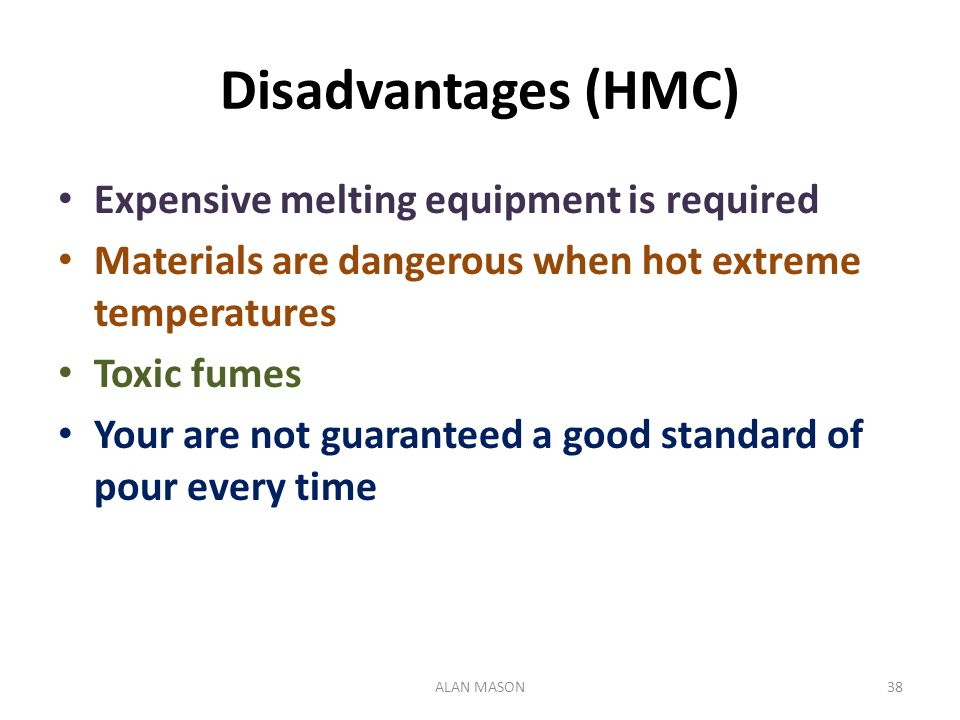 Disadvantages (HMC) Expensive melting equipment is required