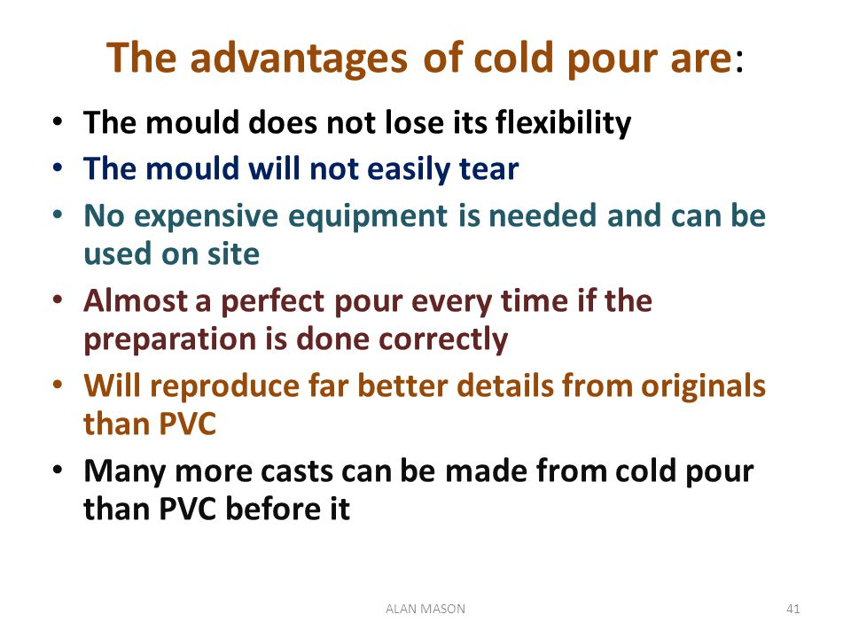The advantages of cold pour are: