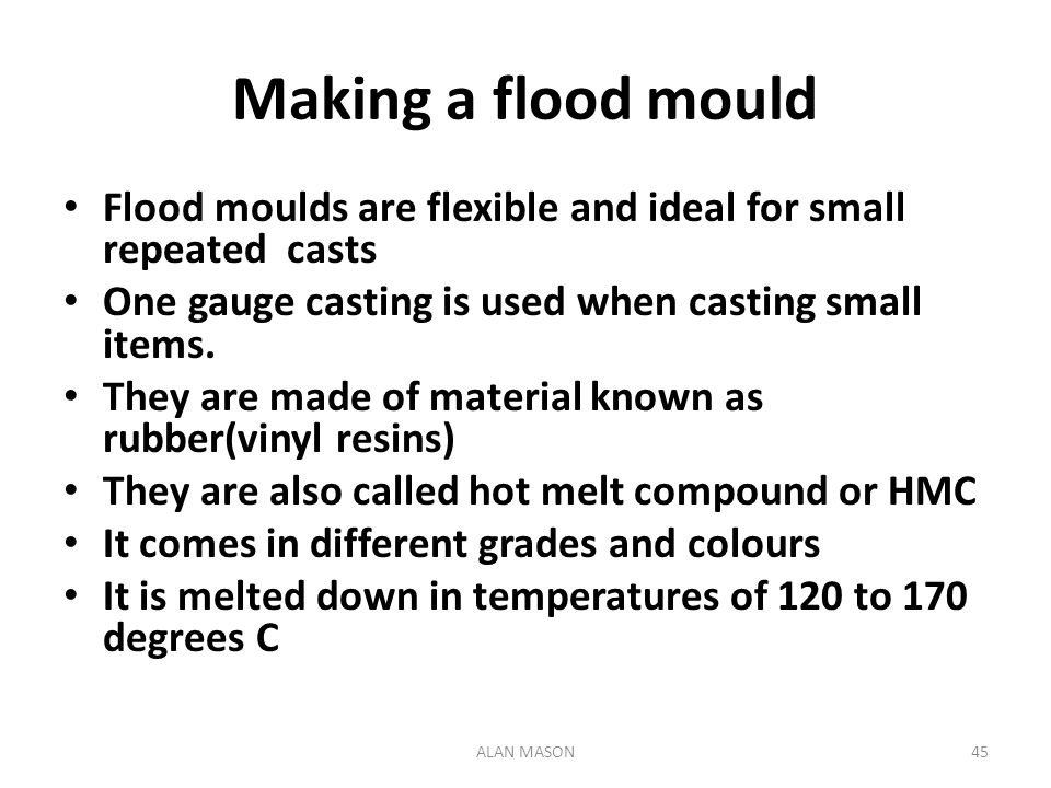 Making a flood mould Flood moulds are flexible and ideal for small repeated casts. One gauge casting is used when casting small items.