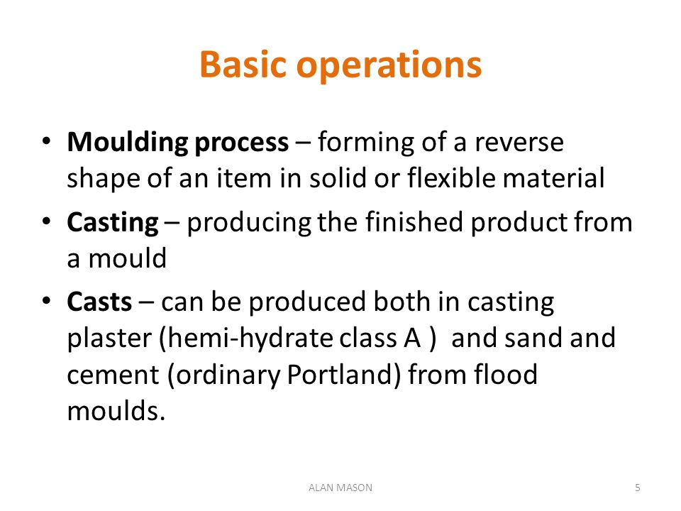 Basic operations Moulding process – forming of a reverse shape of an item in solid or flexible material.