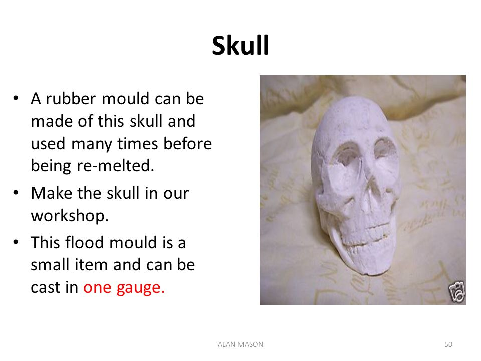 Skull A rubber mould can be made of this skull and used many times before being re-melted. Make the skull in our workshop.