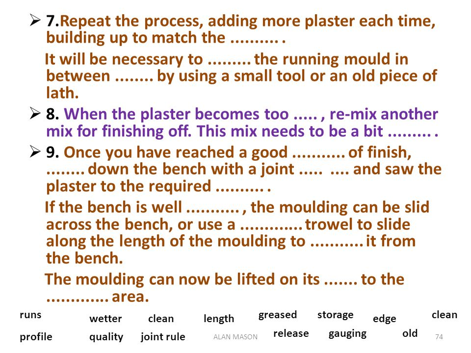 7.Repeat the process, adding more plaster each time, building up to match the .......... .