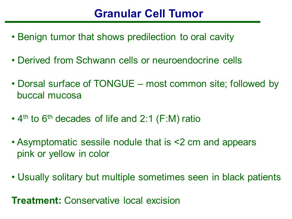 Granular Cell Tumor Benign tumor that shows predilection to oral cavity. Derived from Schwann cells or neuroendocrine cells.