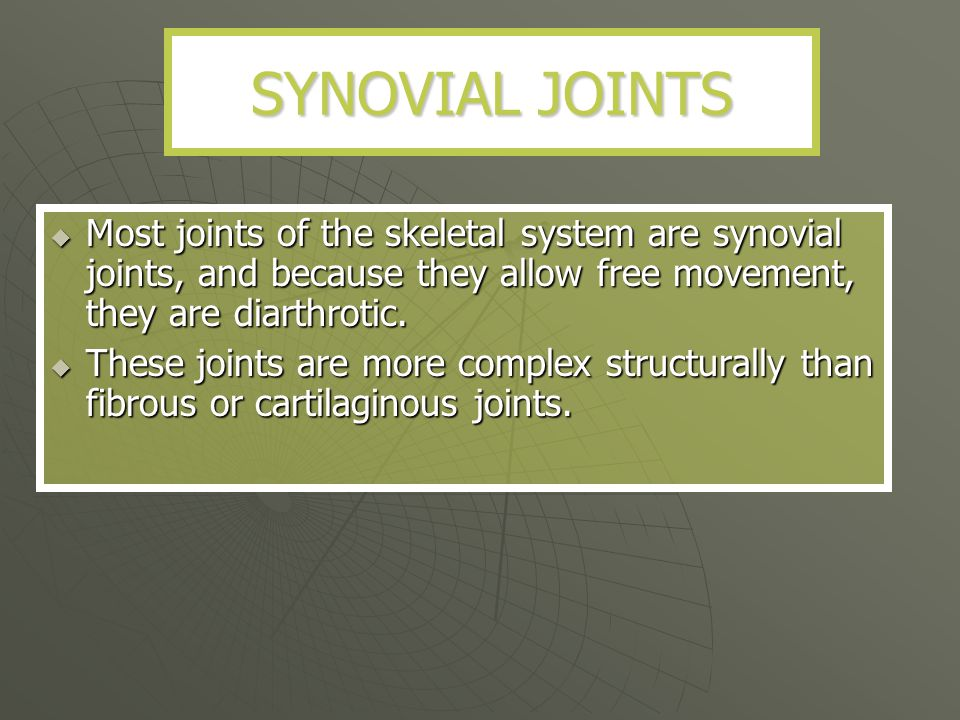 SYNOVIAL JOINTS Most joints of the skeletal system are synovial joints, and because they allow free movement, they are diarthrotic.