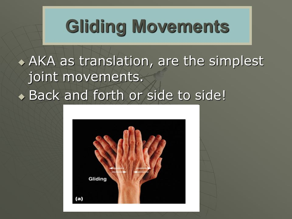 Gliding Movements AKA as translation, are the simplest joint movements.