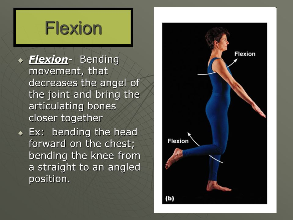 Flexion Flexion- Bending movement, that decreases the angel of the joint and bring the articulating bones closer together.