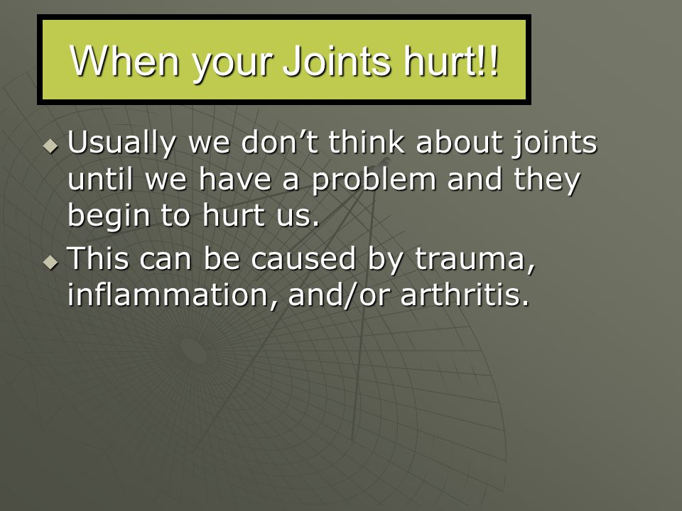 When your Joints hurt!! Usually we don't think about joints until we have a problem and they begin to hurt us.