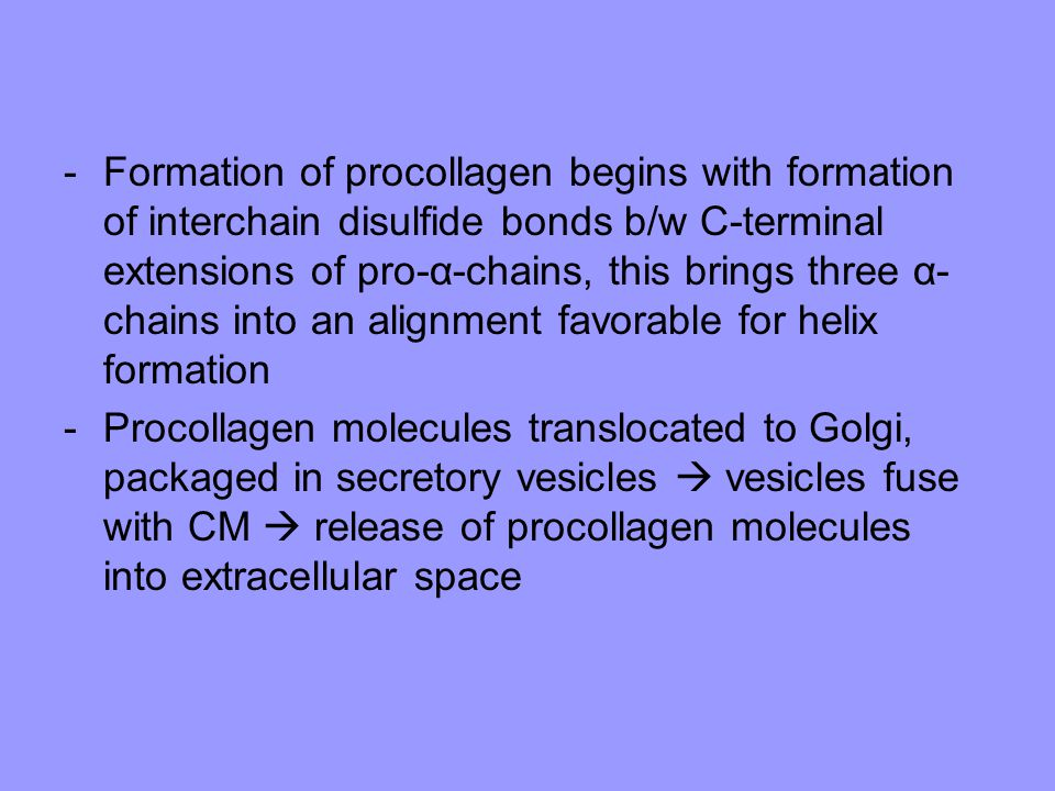 Formation of procollagen begins with formation of interchain disulfide bonds b/w C-terminal extensions of pro-α-chains, this brings three α-chains into an alignment favorable for helix formation
