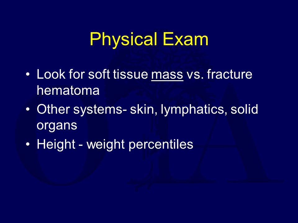 Physical Exam Look for soft tissue mass vs. fracture hematoma