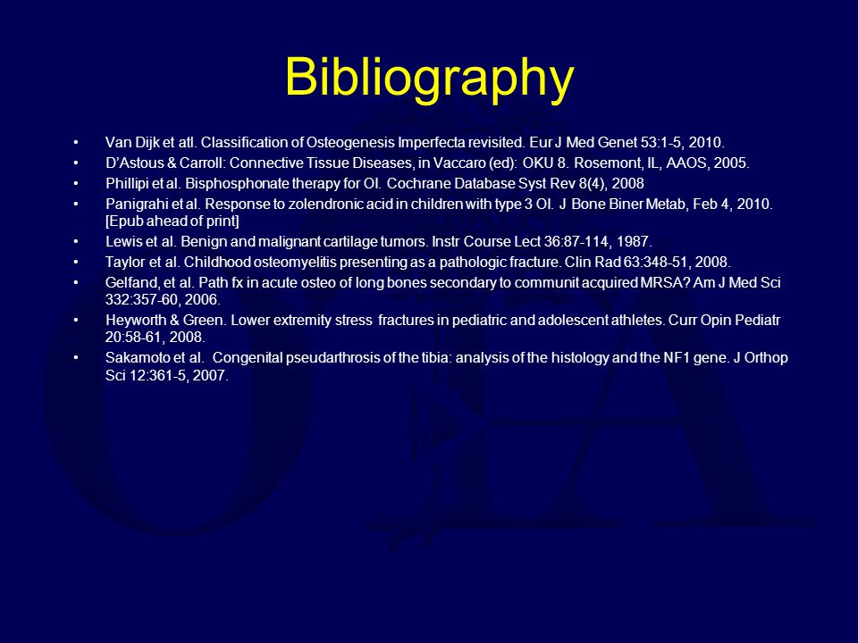 Bibliography Van Dijk et atl. Classification of Osteogenesis Imperfecta revisited. Eur J Med Genet 53:1-5, 2010.