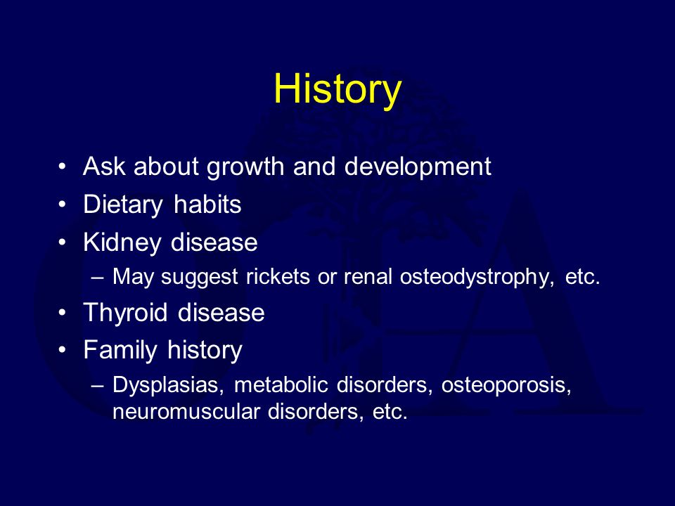 History Ask about growth and development Dietary habits Kidney disease