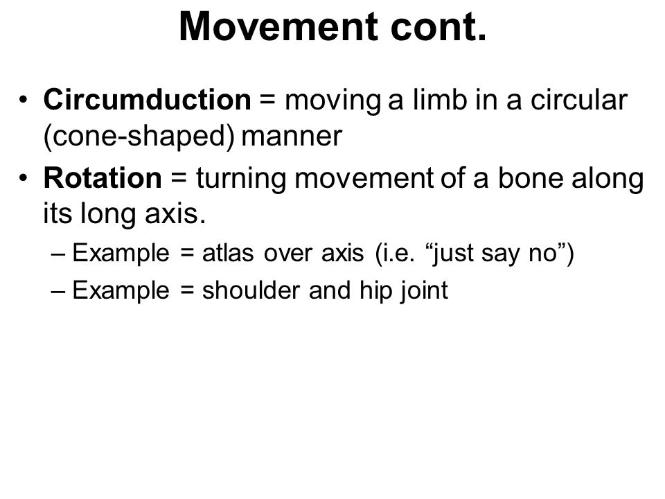 Movement cont. Circumduction = moving a limb in a circular (cone-shaped) manner. Rotation = turning movement of a bone along its long axis.