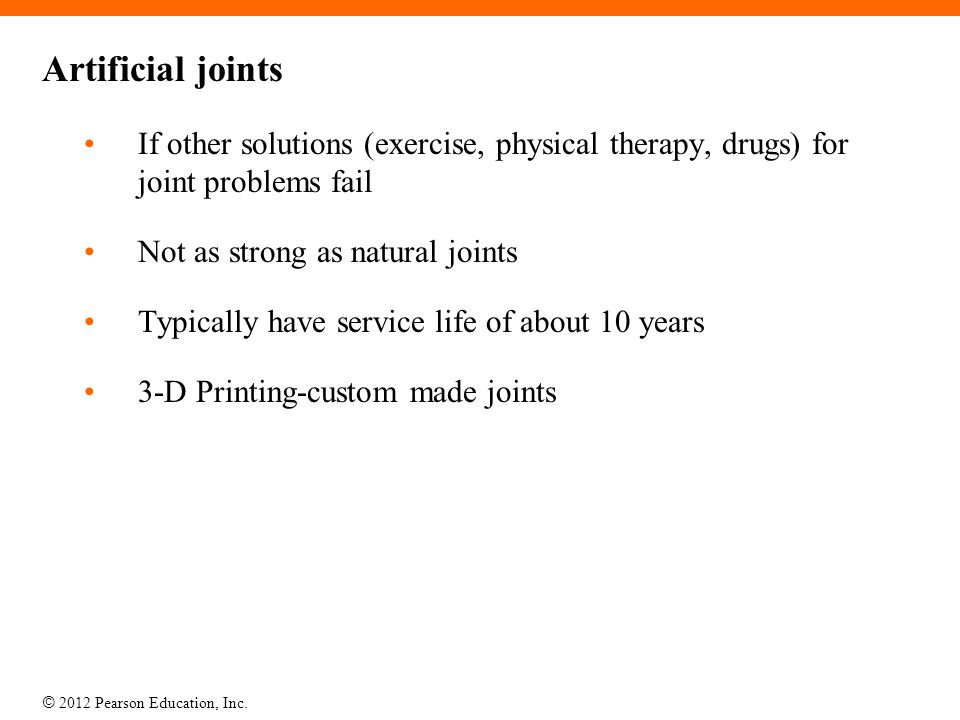 Artificial joints If other solutions (exercise, physical therapy, drugs) for joint problems fail. Not as strong as natural joints.