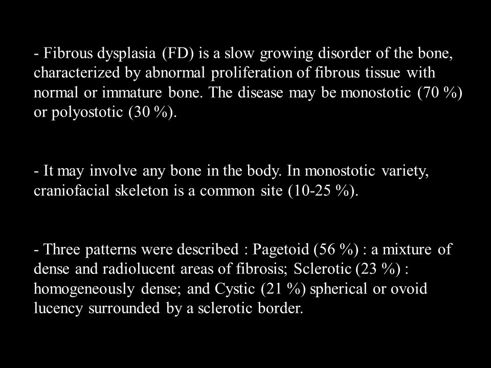 - Fibrous dysplasia (FD) is a slow growing disorder of the bone, characterized by abnormal proliferation of fibrous tissue with normal or immature bone. The disease may be monostotic (70 %) or polyostotic (30 %).
