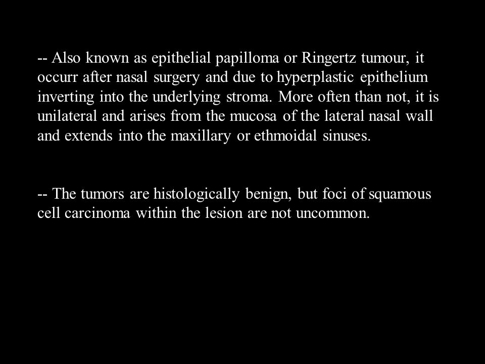 -- Also known as epithelial papilloma or Ringertz tumour, it occurr after nasal surgery and due to hyperplastic epithelium inverting into the underlying stroma. More often than not, it is unilateral and arises from the mucosa of the lateral nasal wall and extends into the maxillary or ethmoidal sinuses.