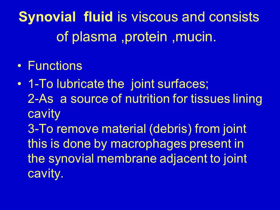 Synovial fluid is viscous and consists of plasma ,protein ,mucin.