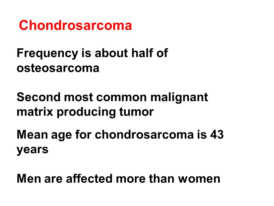Chondrosarcoma Frequency is about half of osteosarcoma