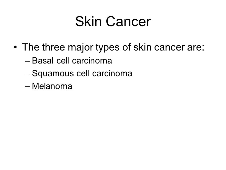 Skin Cancer The three major types of skin cancer are: